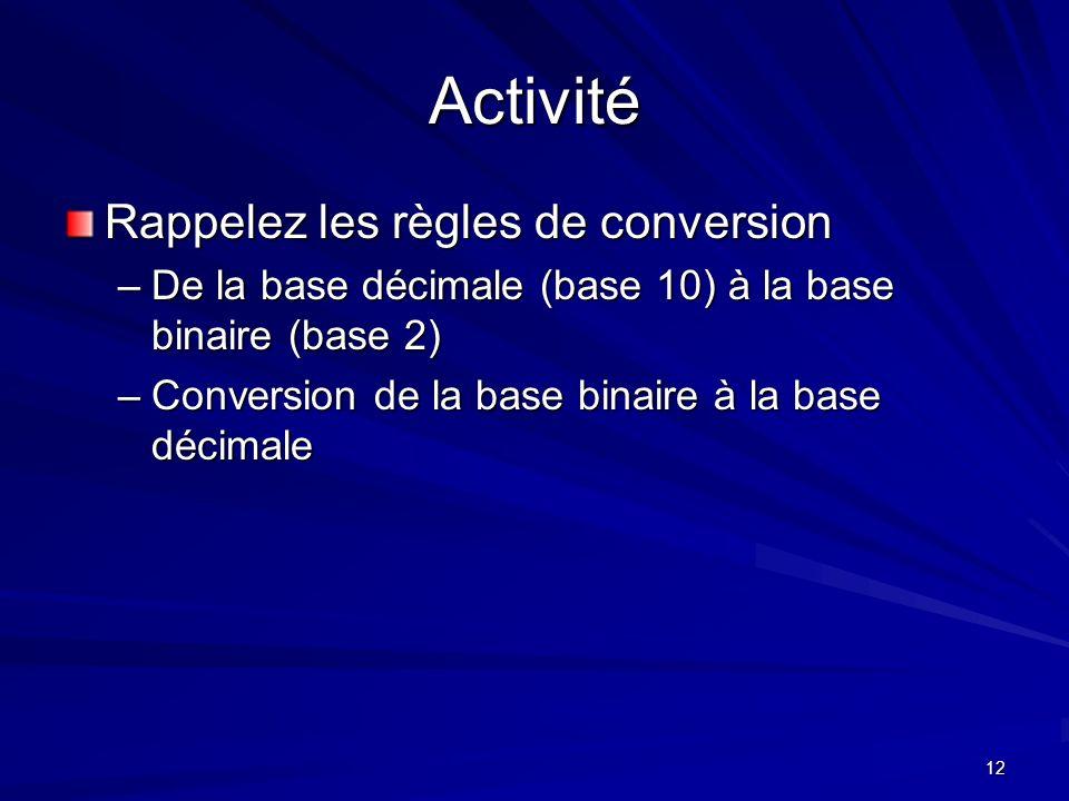 12 Activité Rappelez les règles de conversion –De la base décimale (base 10) à la base binaire (base 2) –Conversion de la base binaire à la base décim