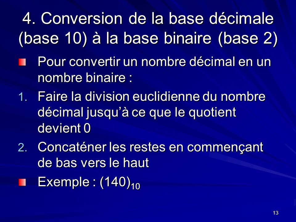 13 4. Conversion de la base décimale (base 10) à la base binaire (base 2) Pour convertir un nombre décimal en un nombre binaire : 1. Faire la division