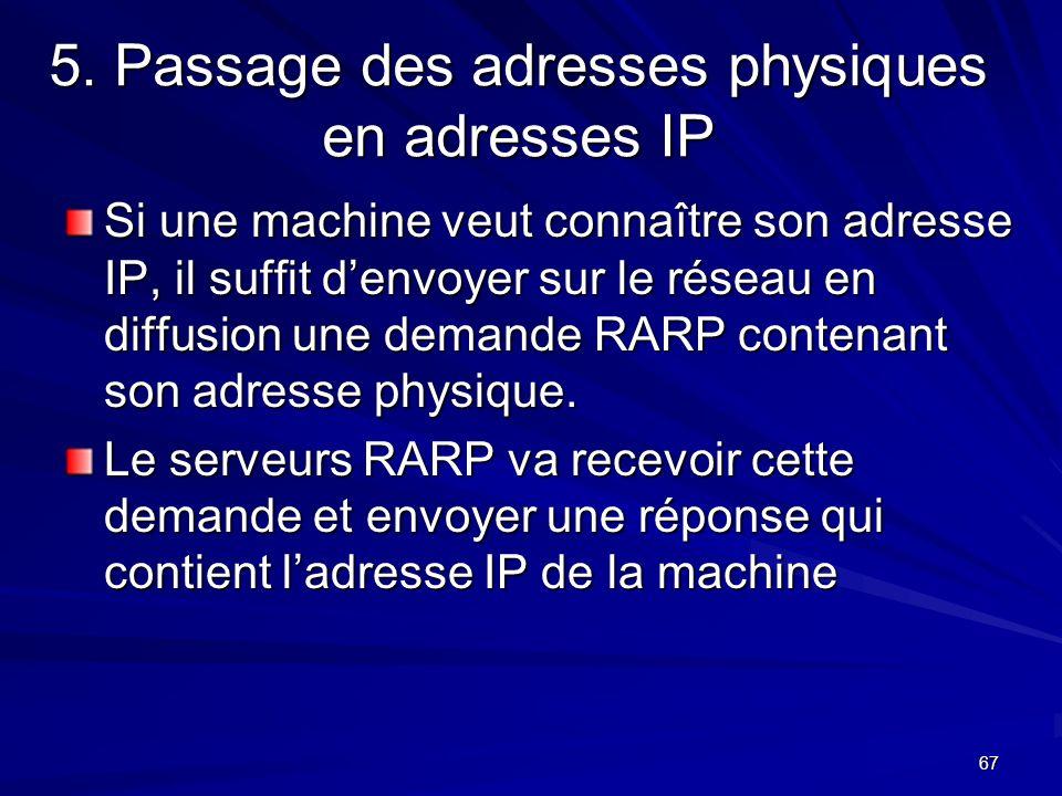 67 5. Passage des adresses physiques en adresses IP Si une machine veut connaître son adresse IP, il suffit denvoyer sur le réseau en diffusion une de