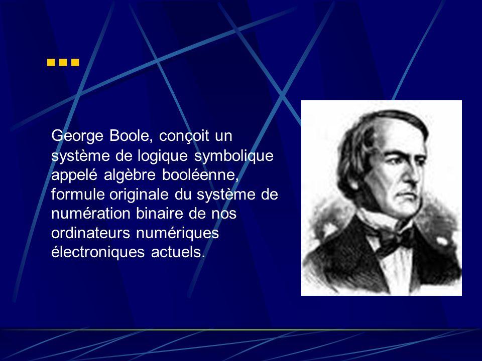 … George Boole, conçoit un système de logique symbolique appelé algèbre booléenne, formule originale du système de numération binaire de nos ordinateu