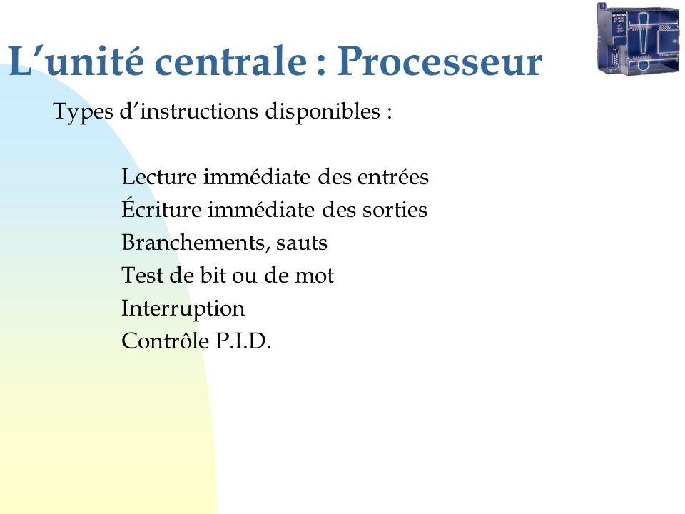 Lunité centrale : Processeur Types dinstructions disponibles : Lecture immédiate des entrées Écriture immédiate des sorties Branchements, sauts Test d