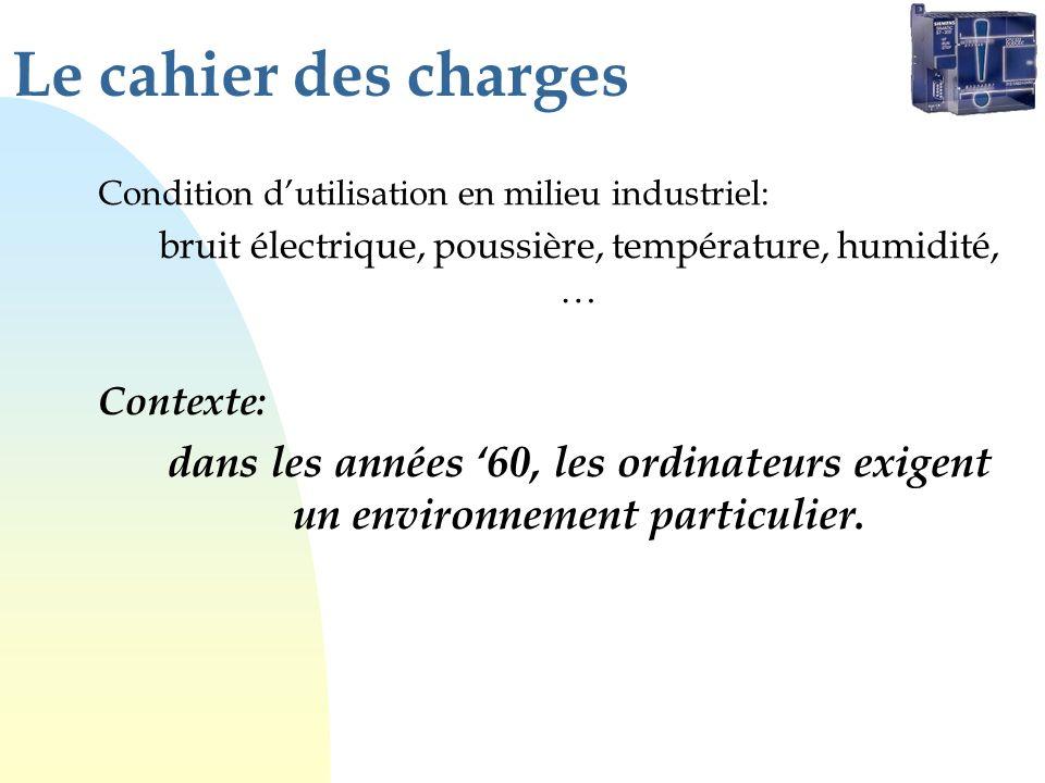 Le cahier des charges Condition dutilisation en milieu industriel: bruit électrique, poussière, température, humidité, … Contexte: dans les années 60,