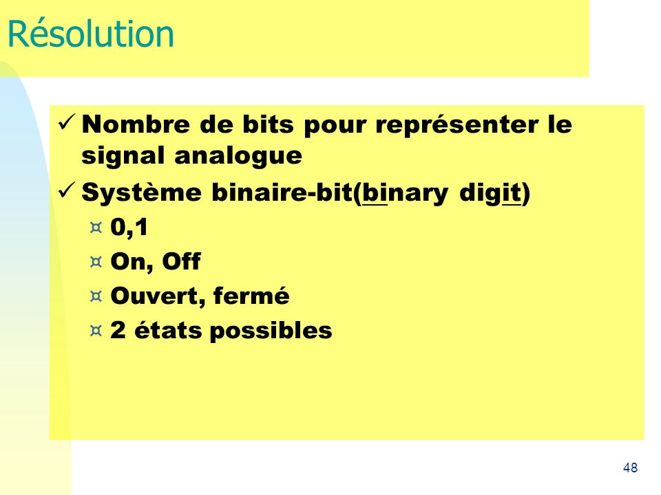 48 Résolution Nombre de bits pour représenter le signal analogue Système binaire-bit(binary digit) ¤ 0,1 ¤ On, Off ¤ Ouvert, fermé ¤ 2 états possibles