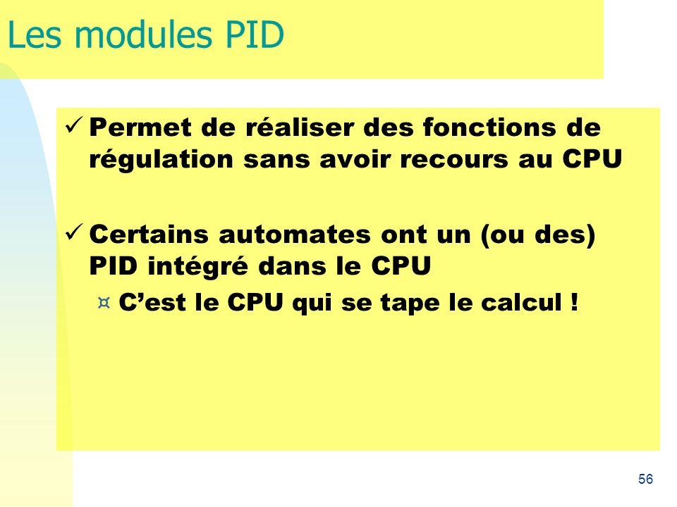 56 Les modules PID Permet de réaliser des fonctions de régulation sans avoir recours au CPU Certains automates ont un (ou des) PID intégré dans le CPU