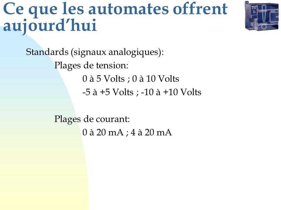 Ce que les automates offrent aujourdhui Standards (signaux analogiques): Plages de tension: 0 à 5 Volts ; 0 à 10 Volts -5 à +5 Volts ; -10 à +10 Volts