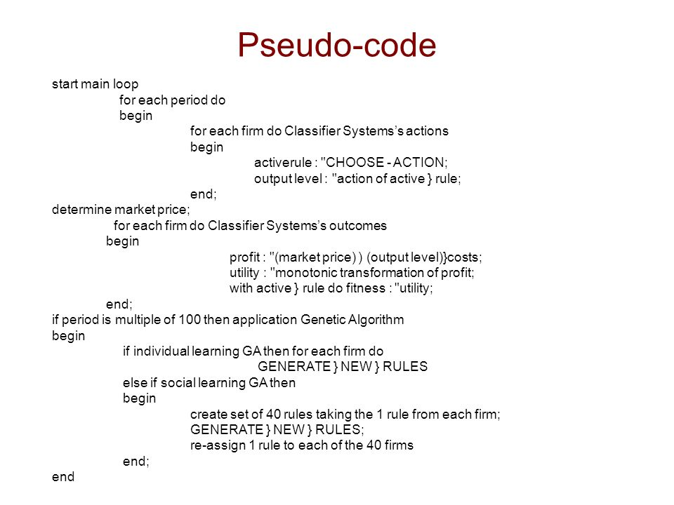 Pseudo-code start main loop for each period do begin for each firm do Classifier Systemss actions begin activerule : CHOOSE - ACTION; output level : action of active } rule; end; determine market price; for each firm do Classifier Systemss outcomes begin profit : (market price) ) (output level)}costs; utility : monotonic transformation of profit; with active } rule do fitness : utility; end; if period is multiple of 100 then application Genetic Algorithm begin if individual learning GA then for each firm do GENERATE } NEW } RULES else if social learning GA then begin create set of 40 rules taking the 1 rule from each firm; GENERATE } NEW } RULES; re-assign 1 rule to each of the 40 firms end; end