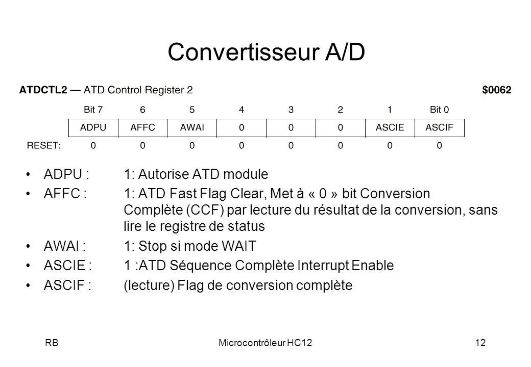 RBMicrocontrôleur HC1212 Convertisseur A/D ADPU : 1: Autorise ATD module AFFC : 1: ATD Fast Flag Clear, Met à « 0 » bit Conversion Complète (CCF) par lecture du résultat de la conversion, sans lire le registre de status AWAI : 1: Stop si mode WAIT ASCIE : 1 :ATD Séquence Complète Interrupt Enable ASCIF :(lecture) Flag de conversion complète