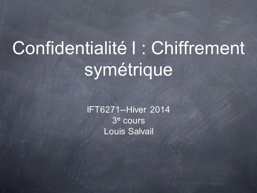 Confidentialité I : Chiffrement symétrique IFT6271--Hiver 2014 3 e cours Louis Salvail