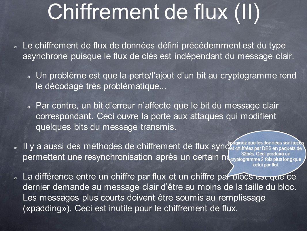 Chiffrement de flux (II) Le chiffrement de flux de données défini précédemment est du type asynchrone puisque le flux de clés est indépendant du messa