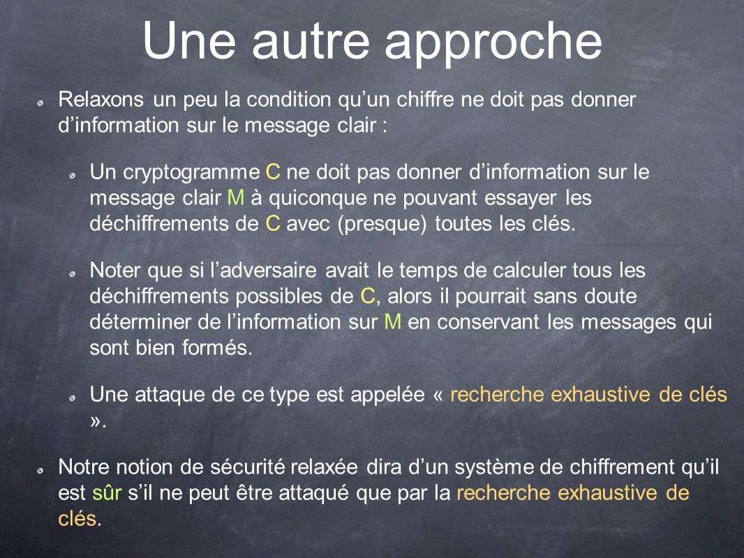 Une autre approche Relaxons un peu la condition quun chiffre ne doit pas donner dinformation sur le message clair : Un cryptogramme C ne doit pas donn