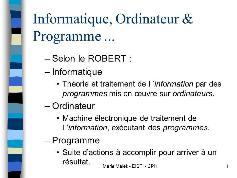Maria Malek - EISTI - CPI11 Informatique, Ordinateur & Programme... –Selon le ROBERT : –Informatique Théorie et traitement de l information par des pr