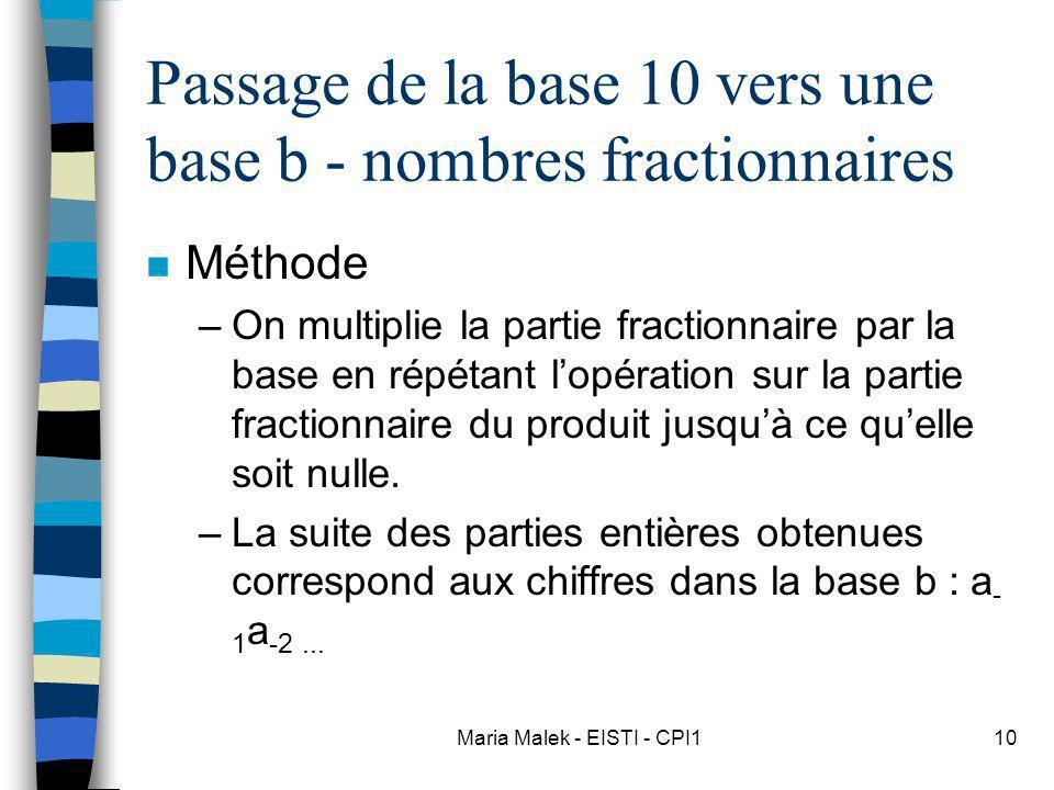 Maria Malek - EISTI - CPI110 Passage de la base 10 vers une base b - nombres fractionnaires n Méthode –On multiplie la partie fractionnaire par la base en répétant lopération sur la partie fractionnaire du produit jusquà ce quelle soit nulle.