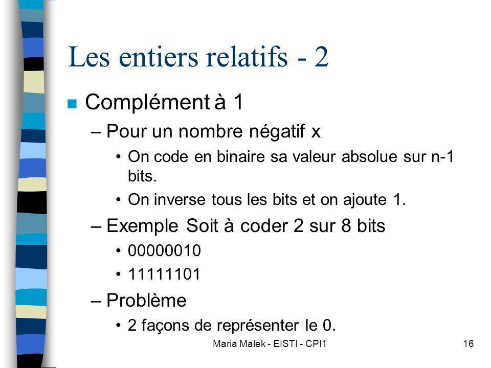 Maria Malek - EISTI - CPI116 Les entiers relatifs - 2 n Complément à 1 –Pour un nombre négatif x On code en binaire sa valeur absolue sur n-1 bits. On