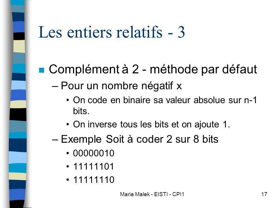 Maria Malek - EISTI - CPI117 Les entiers relatifs - 3 n Complément à 2 - méthode par défaut –Pour un nombre négatif x On code en binaire sa valeur absolue sur n-1 bits.