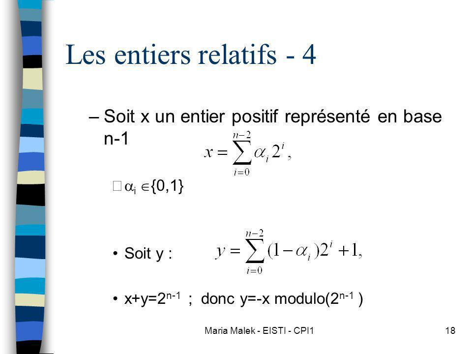 Maria Malek - EISTI - CPI118 Les entiers relatifs - 4 –Soit x un entier positif représenté en base n-1 i {0,1} Soit y : x+y=2 n-1 ; donc y=-x modulo(2 n-1 )
