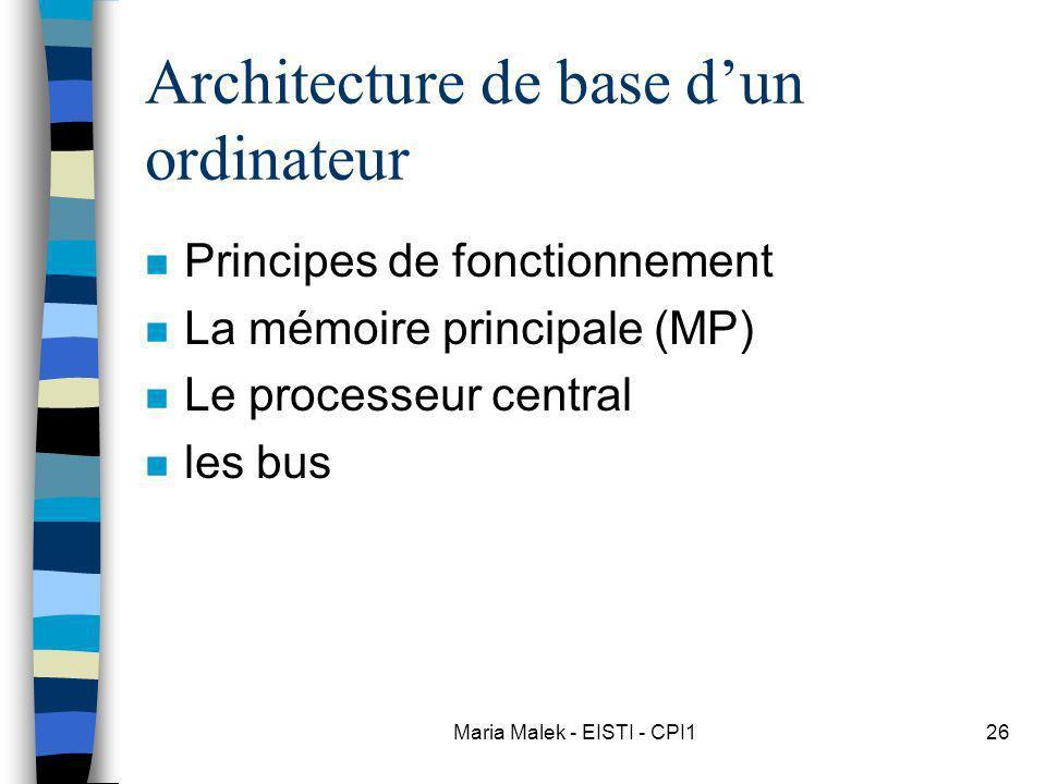Maria Malek - EISTI - CPI126 Architecture de base dun ordinateur n Principes de fonctionnement n La mémoire principale (MP) n Le processeur central n
