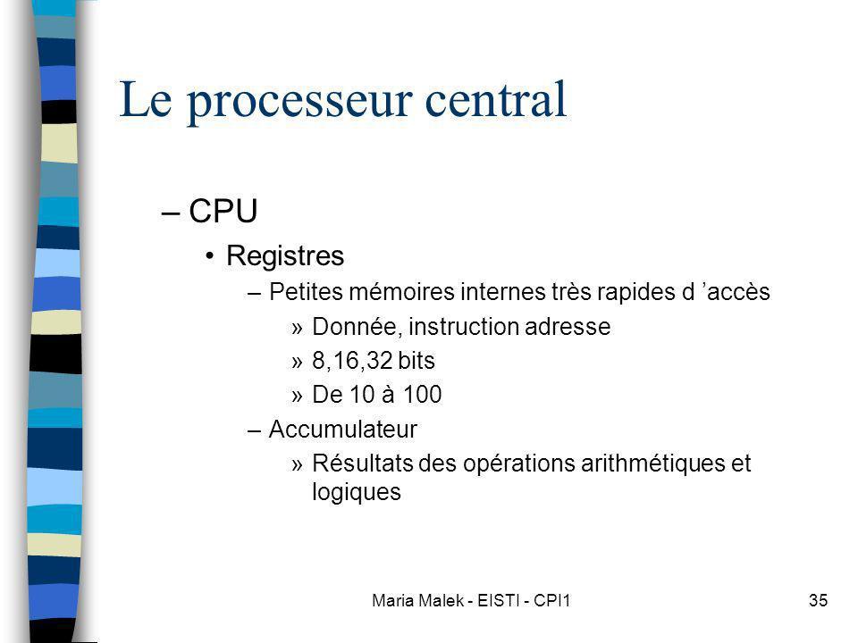 Maria Malek - EISTI - CPI135 Le processeur central –CPU Registres –Petites mémoires internes très rapides d accès »Donnée, instruction adresse »8,16,32 bits »De 10 à 100 –Accumulateur »Résultats des opérations arithmétiques et logiques