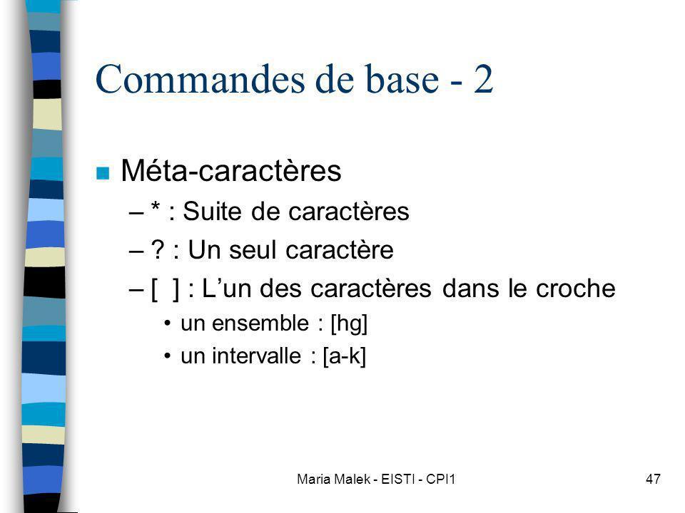 Maria Malek - EISTI - CPI147 Commandes de base - 2 n Méta-caractères –* : Suite de caractères –? : Un seul caractère –[ ] : Lun des caractères dans le