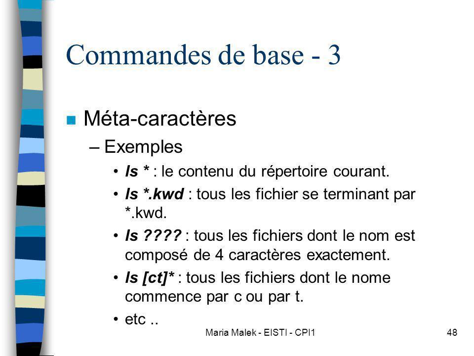 Maria Malek - EISTI - CPI148 Commandes de base - 3 n Méta-caractères –Exemples ls * : le contenu du répertoire courant. ls *.kwd : tous les fichier se