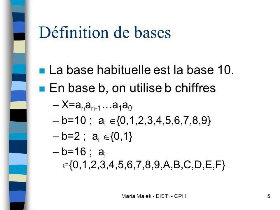 Maria Malek - EISTI - CPI15 Définition de bases n La base habituelle est la base 10. n En base b, on utilise b chiffres –X=a n a n-1 …a 1 a 0 –b=10 ;