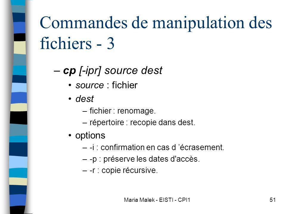 Maria Malek - EISTI - CPI151 Commandes de manipulation des fichiers - 3 –cp [-ipr] source dest source : fichier dest –fichier : renomage. –répertoire