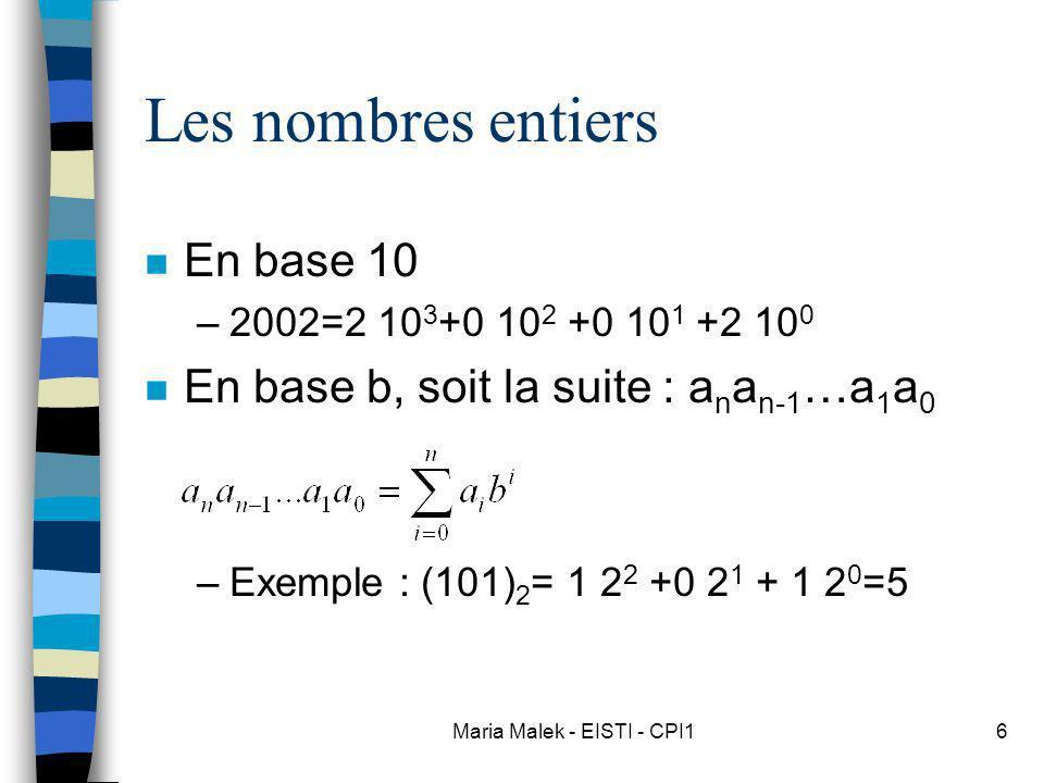 Maria Malek - EISTI - CPI16 Les nombres entiers n En base 10 –2002=2 10 3 +0 10 2 +0 10 1 +2 10 0 n En base b, soit la suite : a n a n-1 …a 1 a 0 –Exe