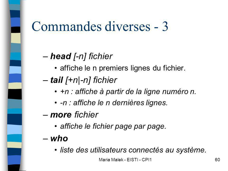 Maria Malek - EISTI - CPI160 Commandes diverses - 3 –head [-n] fichier affiche le n premiers lignes du fichier. –tail [+n|-n] fichier +n : affiche à p