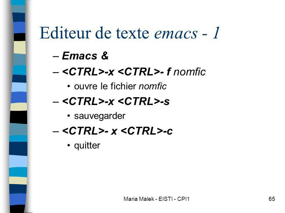 Maria Malek - EISTI - CPI165 Editeur de texte emacs - 1 –Emacs & – -x - f nomfic ouvre le fichier nomfic – -x -s sauvegarder – - x -c quitter