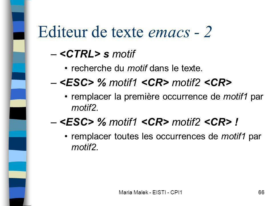 Maria Malek - EISTI - CPI166 Editeur de texte emacs - 2 – s motif recherche du motif dans le texte. – % motif1 motif2 remplacer la première occurrence
