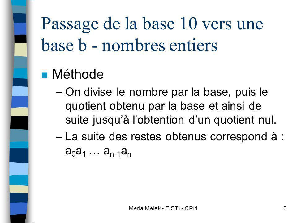 Maria Malek - EISTI - CPI18 Passage de la base 10 vers une base b - nombres entiers n Méthode –On divise le nombre par la base, puis le quotient obtenu par la base et ainsi de suite jusquà lobtention dun quotient nul.