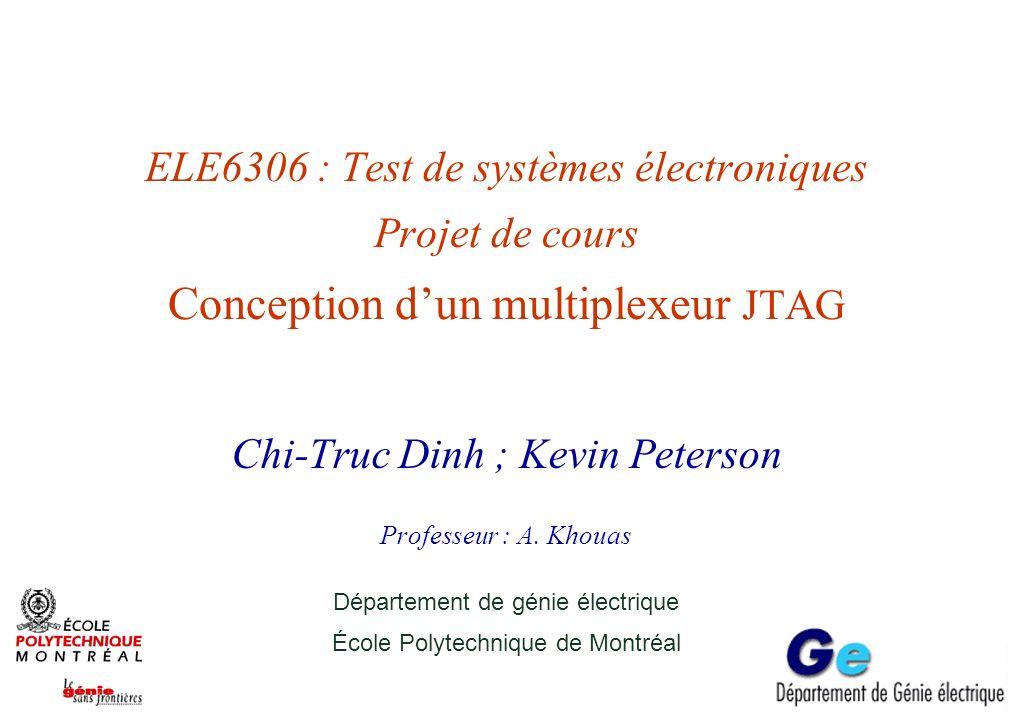 ELE6306 : Test de systèmes électroniques Projet de cours Conception dun multiplexeur JTAG Chi-Truc Dinh ; Kevin Peterson Professeur : A. Khouas Départ