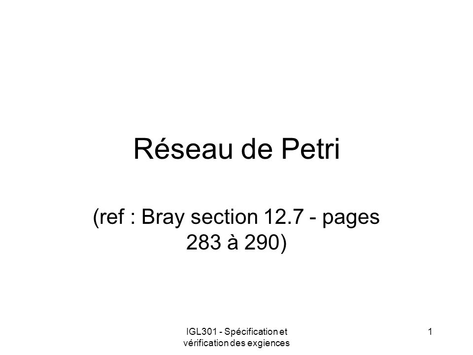 IGL301 - Spécification et vérification des exgiences 1 Réseau de Petri (ref : Bray section 12.7 - pages 283 à 290)