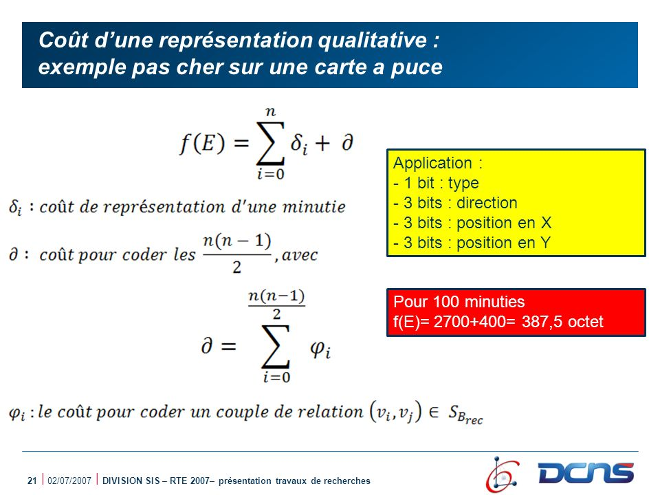 21 | 02/07/2007 | DIVISION SIS – RTE 2007– présentation travaux de recherches Coût dune représentation qualitative : exemple pas cher sur une carte a puce Application : - 1 bit : type - 3 bits : direction - 3 bits : position en X - 3 bits : position en Y Pour 100 minuties f(E)= 2700+400= 387,5 octet
