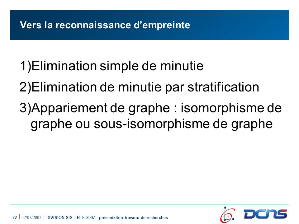 22 | 02/07/2007 | DIVISION SIS – RTE 2007– présentation travaux de recherches Vers la reconnaissance dempreinte 1)Elimination simple de minutie 2)Elimination de minutie par stratification 3)Appariement de graphe : isomorphisme de graphe ou sous-isomorphisme de graphe