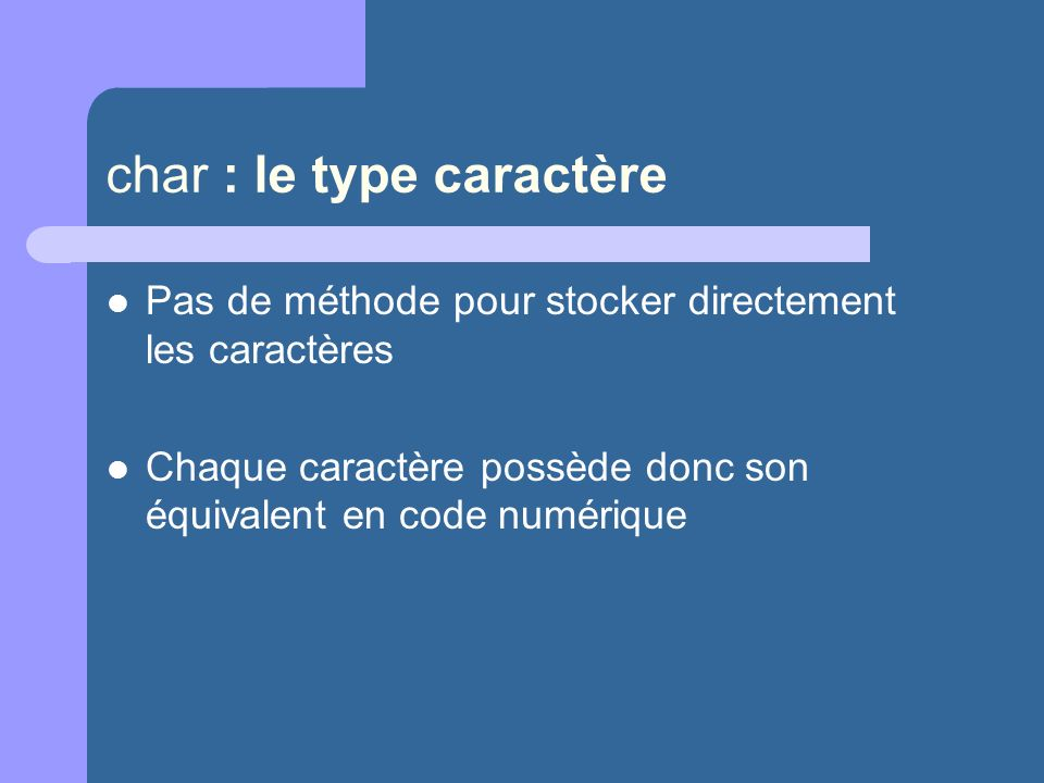 char : le type caractère Pas de méthode pour stocker directement les caractères Chaque caractère possède donc son équivalent en code numérique
