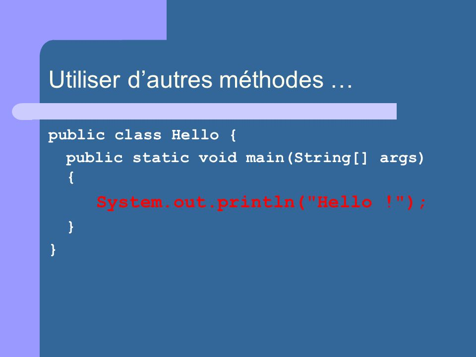 Utiliser dautres méthodes … public class Hello { public static void main(String[] args) { System.out.println( Hello ! ); }
