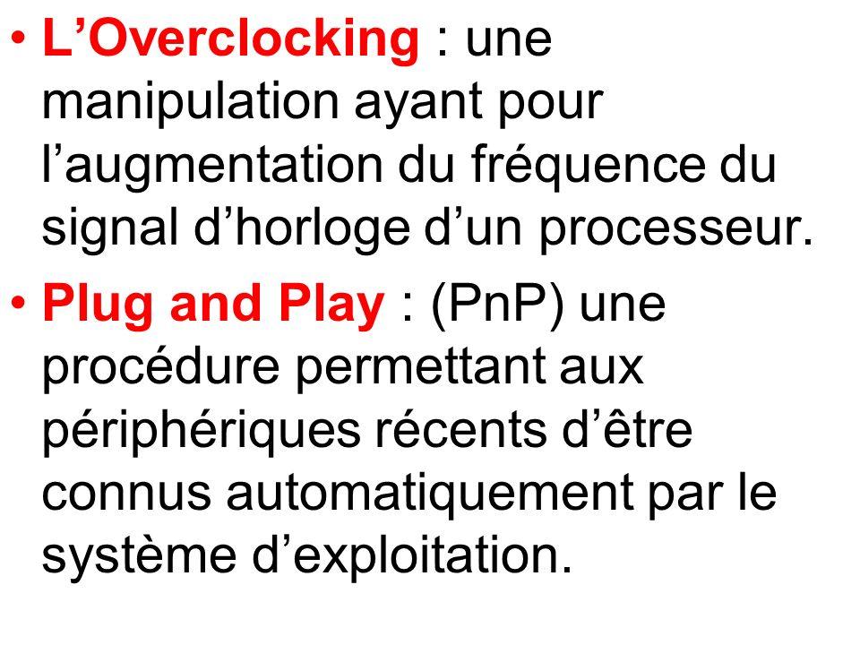 LOverclocking : une manipulation ayant pour laugmentation du fréquence du signal dhorloge dun processeur. Plug and Play : (PnP) une procédure permetta