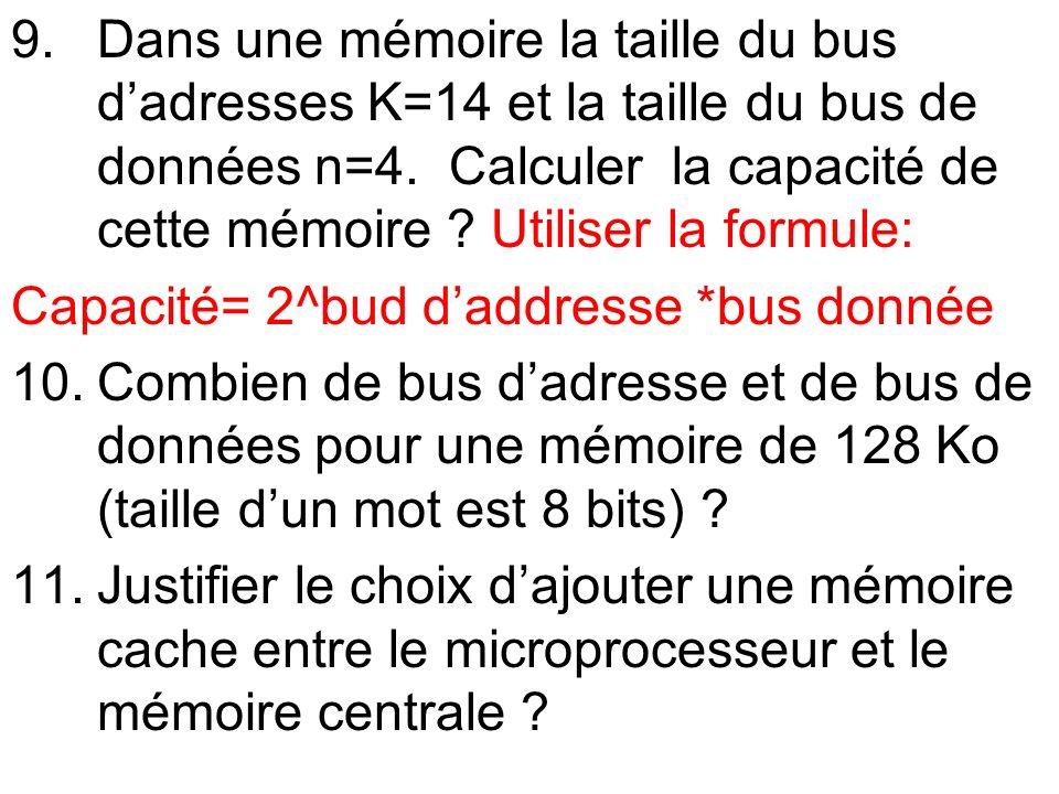 9.Dans une mémoire la taille du bus dadresses K=14 et la taille du bus de données n=4. Calculer la capacité de cette mémoire ? Utiliser la formule: Ca