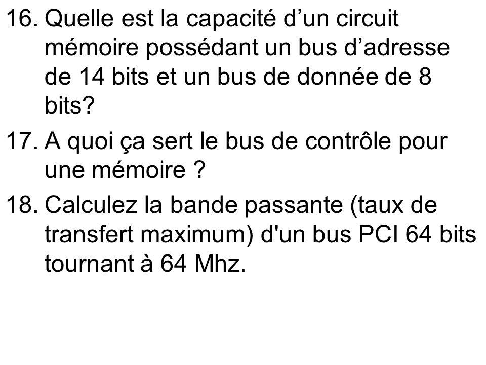 16.Quelle est la capacité dun circuit mémoire possédant un bus dadresse de 14 bits et un bus de donnée de 8 bits? 17.A quoi ça sert le bus de contrôle