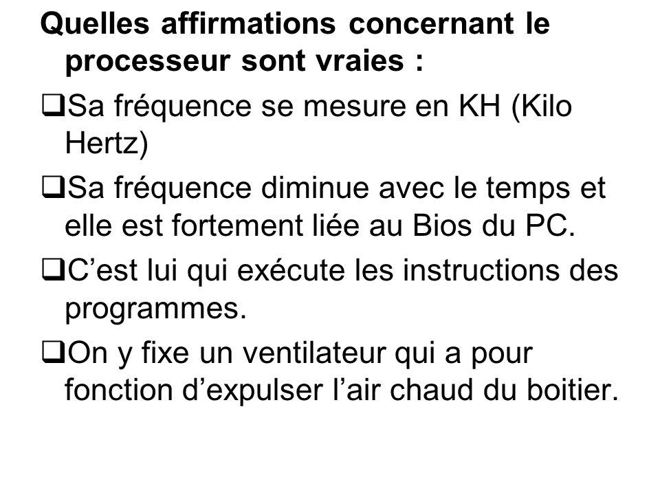 Quelles affirmations concernant le processeur sont vraies : Sa fréquence se mesure en KH (Kilo Hertz) Sa fréquence diminue avec le temps et elle est f