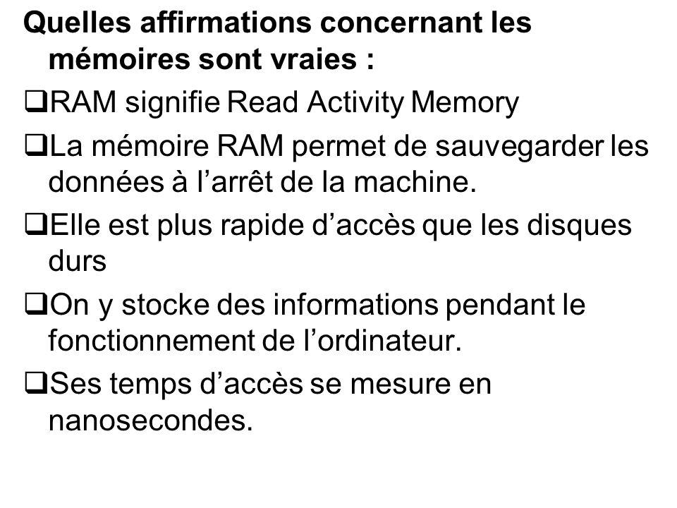 Quelles affirmations concernant les mémoires sont vraies : RAM signifie Read Activity Memory La mémoire RAM permet de sauvegarder les données à larrêt