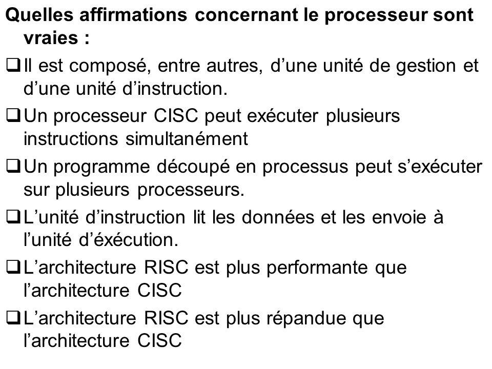 Quelles affirmations concernant le processeur sont vraies : Il est composé, entre autres, dune unité de gestion et dune unité dinstruction. Un process