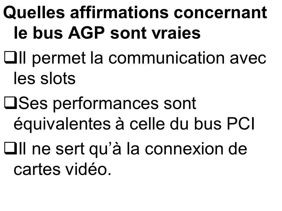 Quelles affirmations concernant le bus AGP sont vraies Il permet la communication avec les slots Ses performances sont équivalentes à celle du bus PCI