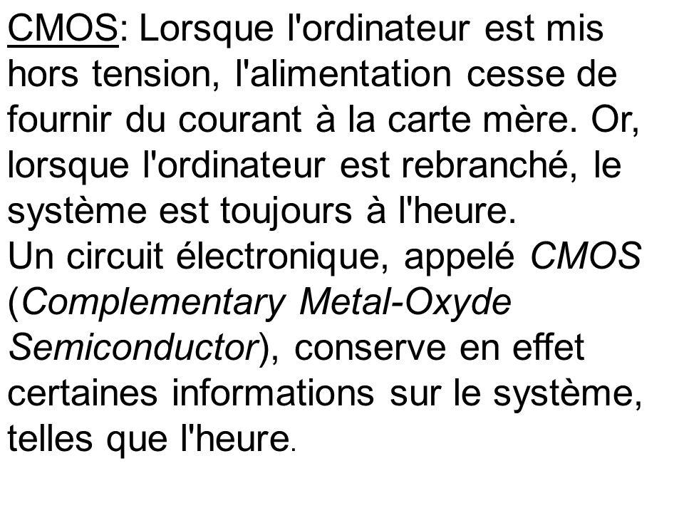 CMOS: Lorsque l'ordinateur est mis hors tension, l'alimentation cesse de fournir du courant à la carte mère. Or, lorsque l'ordinateur est rebranché, l