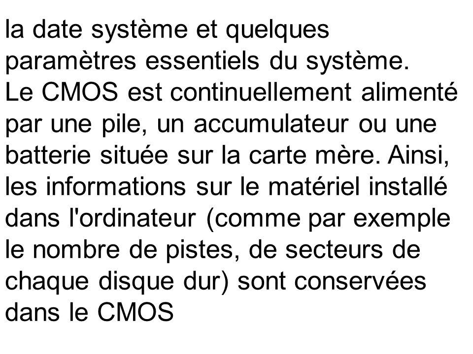 la date système et quelques paramètres essentiels du système. Le CMOS est continuellement alimenté par une pile, un accumulateur ou une batterie situé