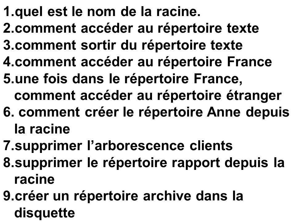 1.quel est le nom de la racine. 2.comment accéder au répertoire texte 3.comment sortir du répertoire texte 4.comment accéder au répertoire France 5.un