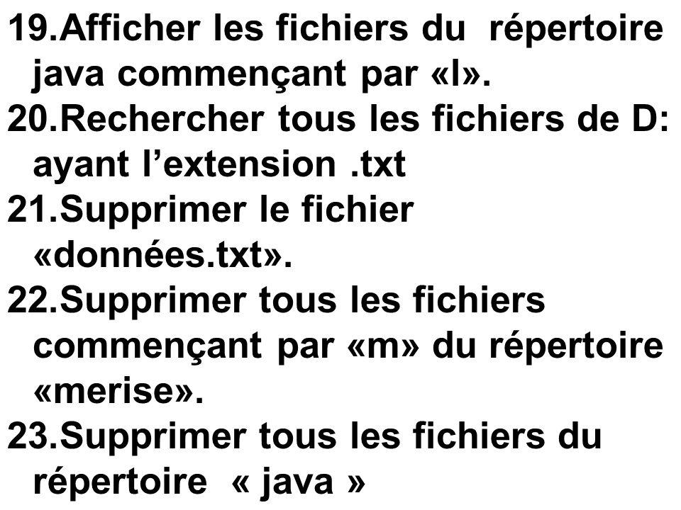 19.Afficher les fichiers du répertoire java commençant par «l». 20.Rechercher tous les fichiers de D: ayant lextension.txt 21.Supprimer le fichier «do