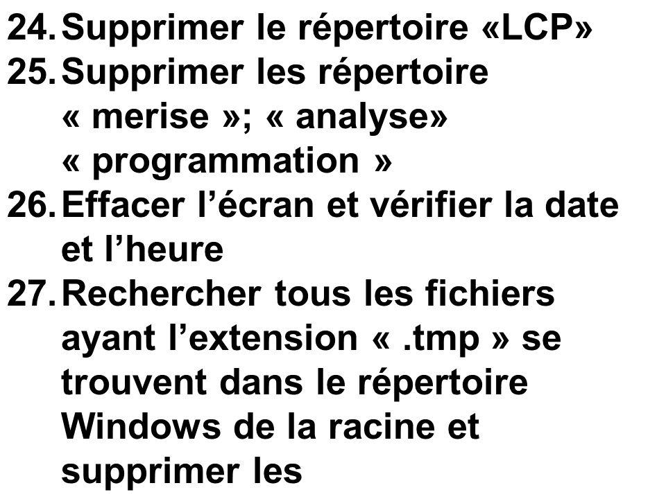 24.Supprimer le répertoire «LCP» 25.Supprimer les répertoire « merise »; « analyse» « programmation » 26.Effacer lécran et vérifier la date et lheure