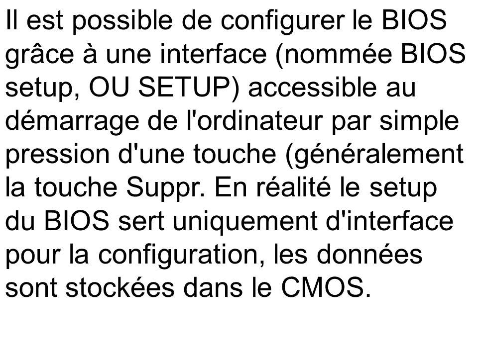 Il est possible de configurer le BIOS grâce à une interface (nommée BIOS setup, OU SETUP) accessible au démarrage de l'ordinateur par simple pression