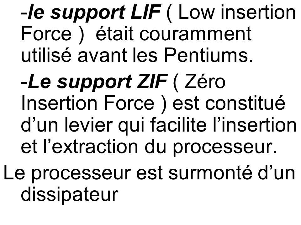 -le support LIF ( Low insertion Force ) était couramment utilisé avant les Pentiums. -Le support ZIF ( Zéro Insertion Force ) est constitué dun levier